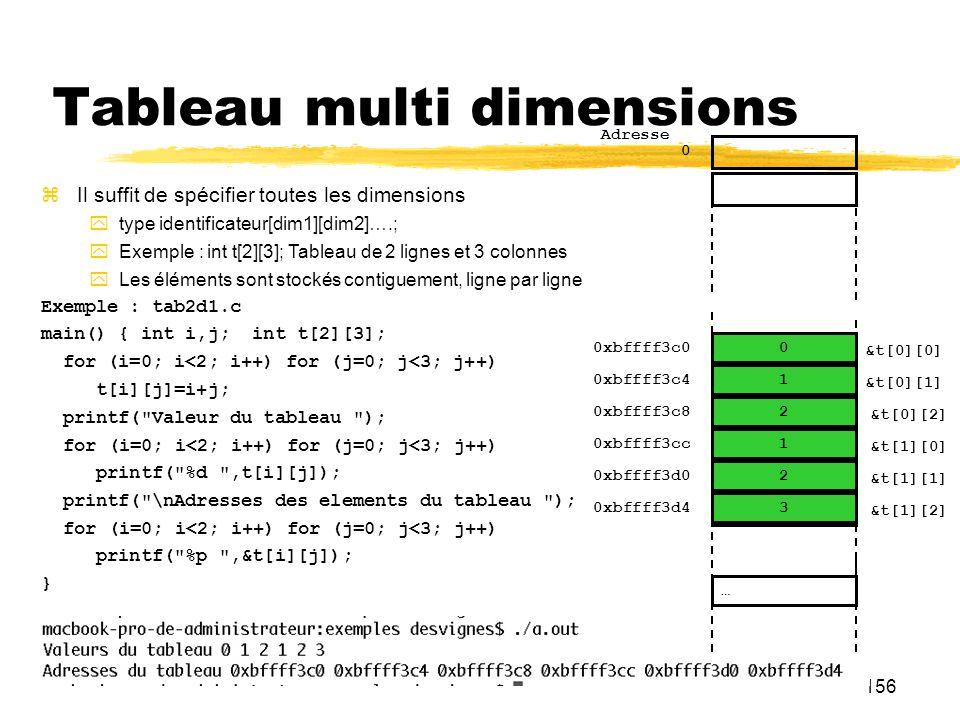 156 Tableau multi dimensions Il suffit de spécifier toutes les dimensions type identificateur[dim1][dim2]….; Exemple : int t[2][3]; Tableau de 2 ligne