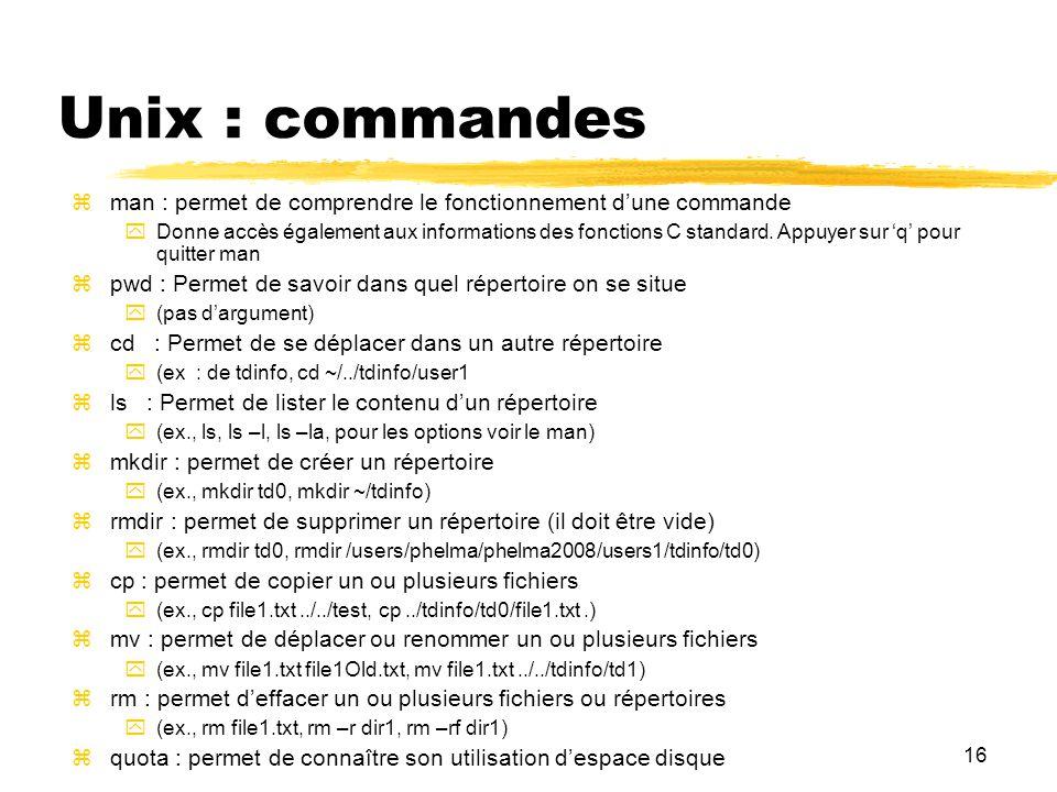 16 Unix : commandes man : permet de comprendre le fonctionnement dune commande Donne accès également aux informations des fonctions C standard. Appuye