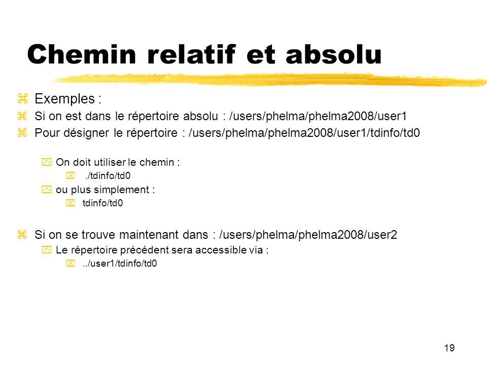19 Chemin relatif et absolu Exemples : Si on est dans le répertoire absolu : /users/phelma/phelma2008/user1 Pour désigner le répertoire : /users/phelm