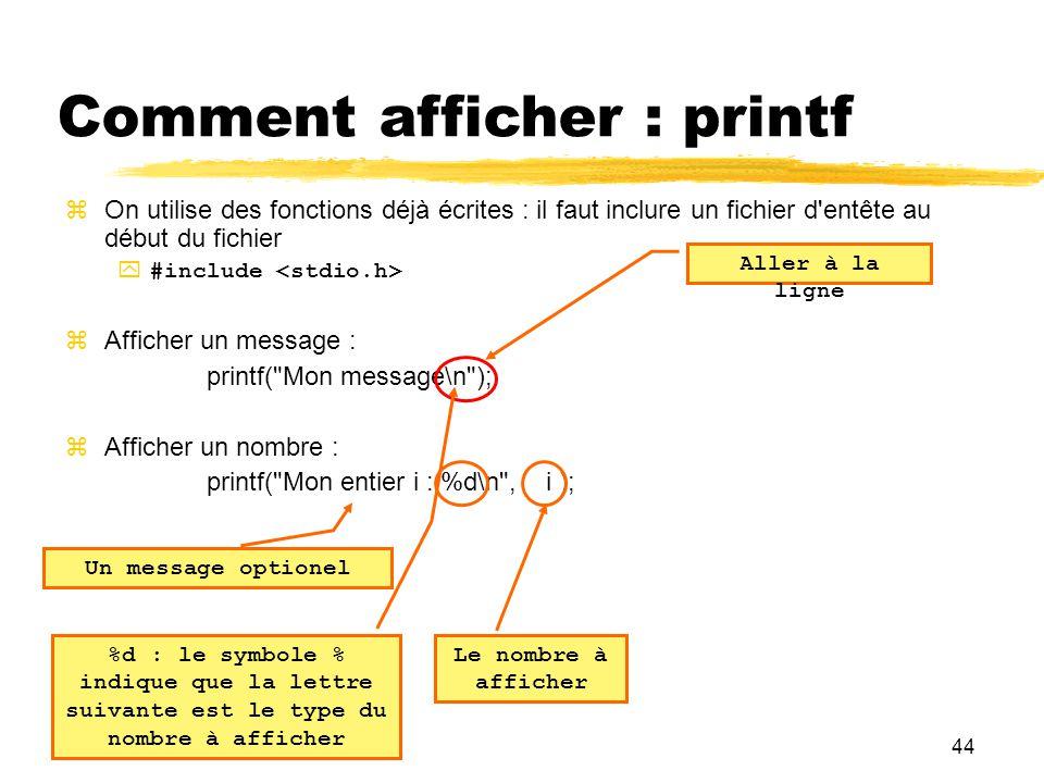 44 Comment afficher : printf On utilise des fonctions déjà écrites : il faut inclure un fichier d'entête au début du fichier #include Afficher un mess