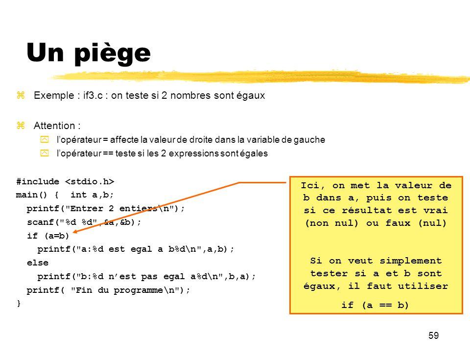 59 Un piège Exemple : if3.c : on teste si 2 nombres sont égaux Attention : lopérateur = affecte la valeur de droite dans la variable de gauche lopérat