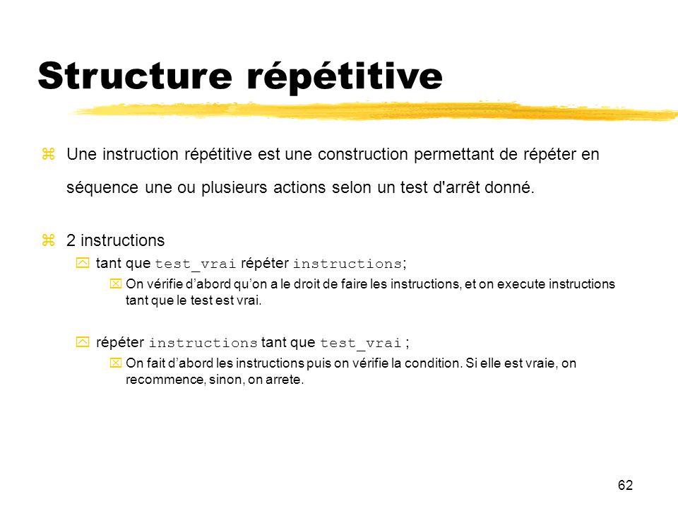 62 Structure répétitive Une instruction répétitive est une construction permettant de répéter en séquence une ou plusieurs actions selon un test d'arr