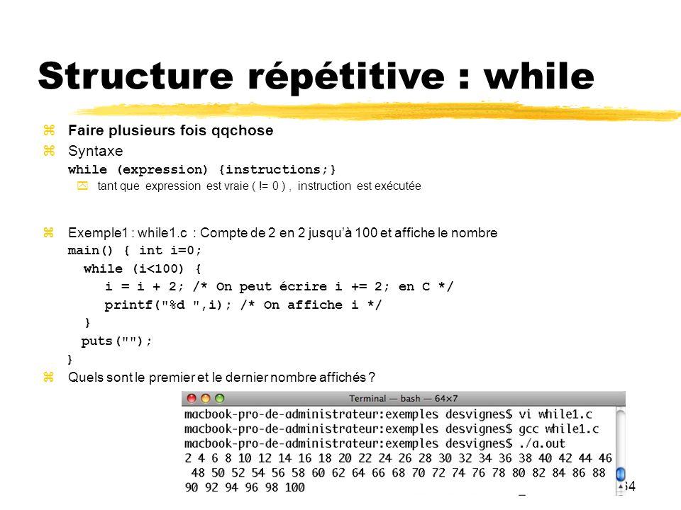 64 Structure répétitive : while Faire plusieurs fois qqchose Syntaxe while (expression) {instructions;} tant que expression est vraie ( != 0 ), instru