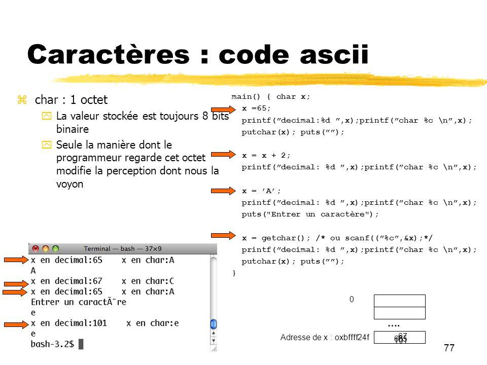 77 Caractères : code ascii char : 1 octet La valeur stockée est toujours 8 bits binaire Seule la manière dont le programmeur regarde cet octet modifie