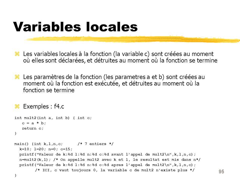 95 Variables locales Les variables locales à la fonction (la variable c) sont créées au moment où elles sont déclarées, et détruites au moment où la f