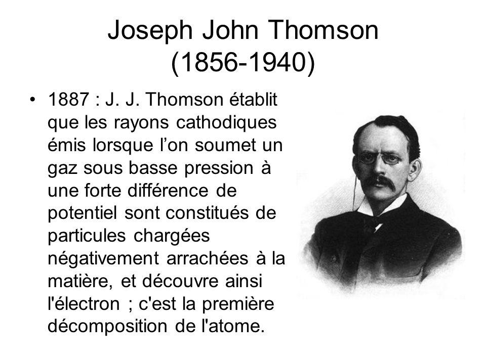 Joseph John Thomson (1856-1940) 1887 : J. J. Thomson établit que les rayons cathodiques émis lorsque lon soumet un gaz sous basse pression à une forte