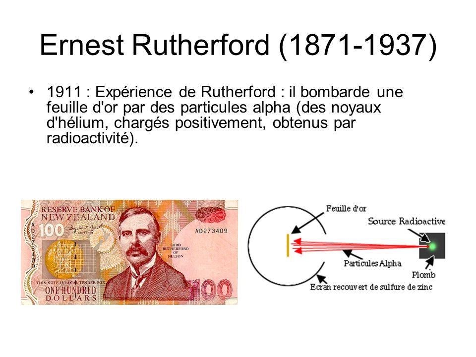 Ernest Rutherford (1871-1937) 1911 : Expérience de Rutherford : il bombarde une feuille d'or par des particules alpha (des noyaux d'hélium, chargés po