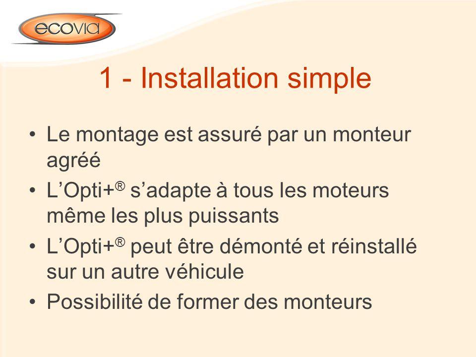 1 - Installation simple Le montage est assuré par un monteur agréé LOpti+ ® sadapte à tous les moteurs même les plus puissants LOpti+ ® peut être démo