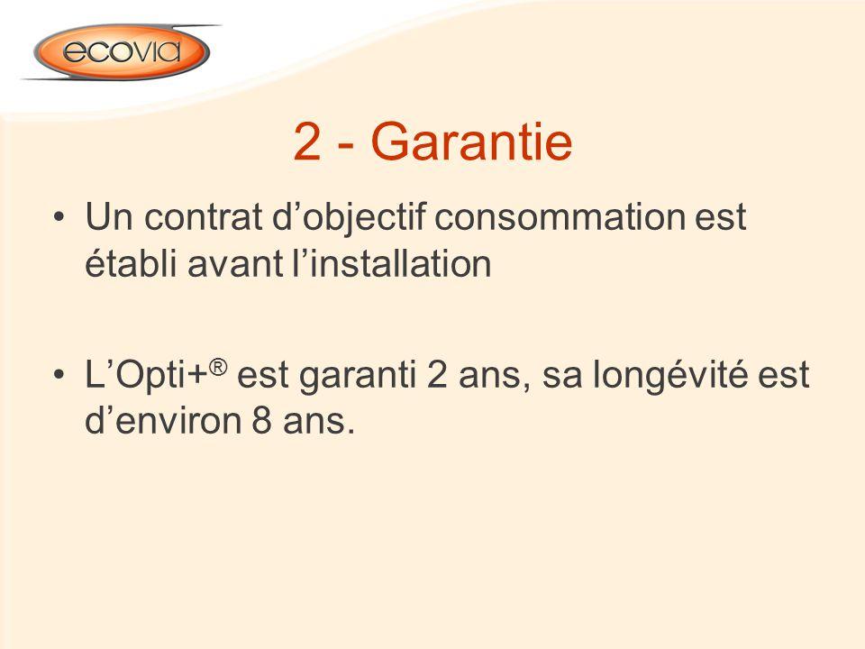 2 - Garantie Un contrat dobjectif consommation est établi avant linstallation LOpti+ ® est garanti 2 ans, sa longévité est denviron 8 ans.