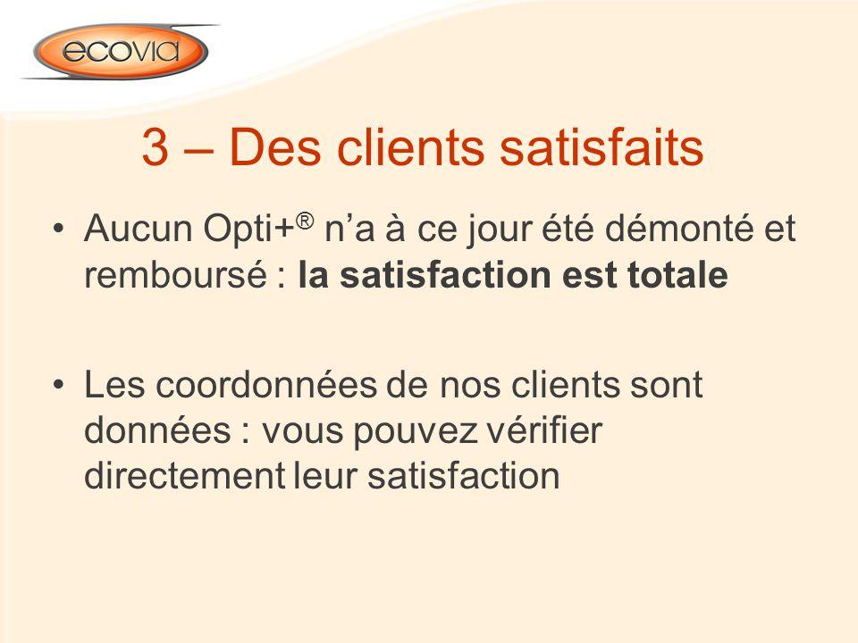 3 – Des clients satisfaits Aucun Opti+ ® na à ce jour été démonté et remboursé : la satisfaction est totale Les coordonnées de nos clients sont donnée