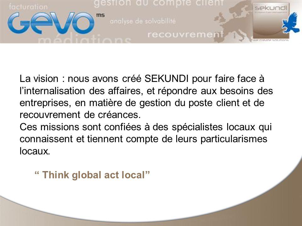 La vision : nous avons créé SEKUNDI pour faire face à linternalisation des affaires, et répondre aux besoins des entreprises, en matière de gestion du poste client et de recouvrement de créances.