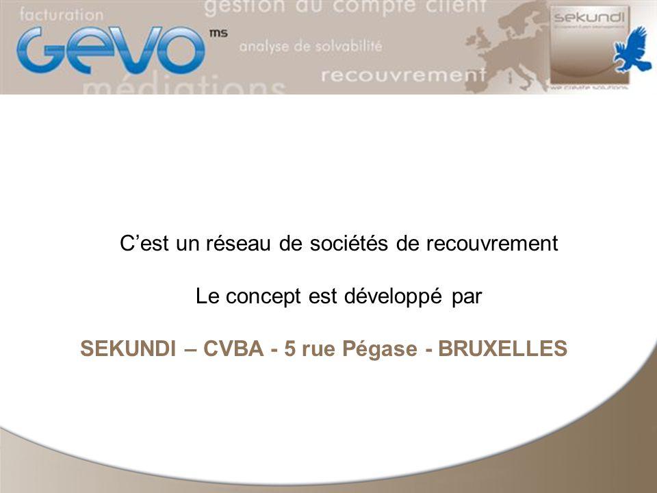 Cest un réseau de sociétés de recouvrement Le concept est développé par SEKUNDI – CVBA - 5 rue Pégase - BRUXELLES