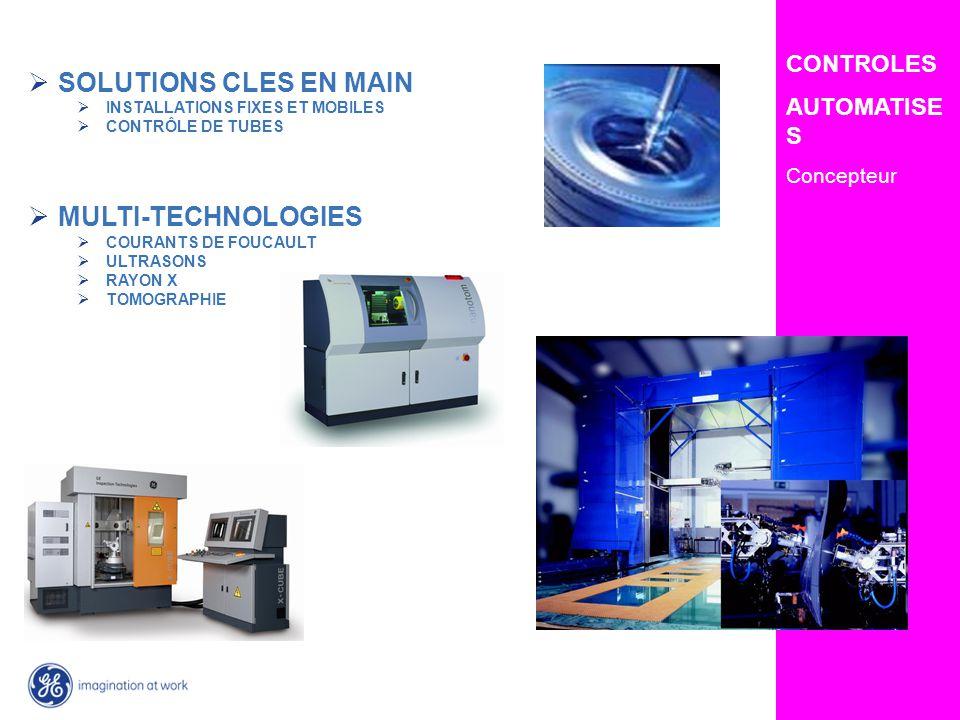 GE Inspection Technologies CONTROLES AUTOMATISE S Concepteur SOLUTIONS CLES EN MAIN INSTALLATIONS FIXES ET MOBILES CONTRÔLE DE TUBES MULTI-TECHNOLOGIES COURANTS DE FOUCAULT ULTRASONS RAYON X TOMOGRAPHIE