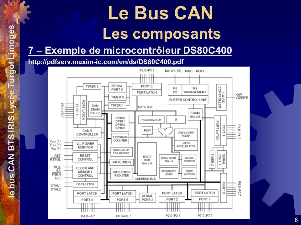 Le Bus CAN le bus CAN BTS IRIS Lycée Turgot Limoges 6 7 – Exemple de microcontrôleur DS80C400 http://pdfserv.maxim-ic.com/en/ds/DS80C400.pdf Les compo