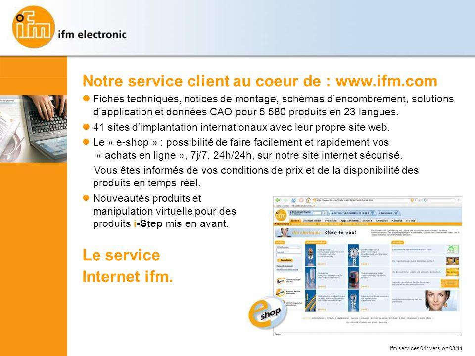 Notre service client au coeur de : www.ifm.com Fiches techniques, notices de montage, schémas dencombrement, solutions dapplication et données CAO pour 5 580 produits en 23 langues.
