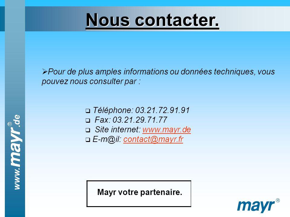 Pour de plus amples informations ou données techniques, vous pouvez nous consulter par : Téléphone: 03.21.72.91.91 Fax: 03.21.29.71.77 Site internet: www.mayr.dewww.mayr.de E-m@il: contact@mayr.frcontact@mayr.fr Nous contacter.