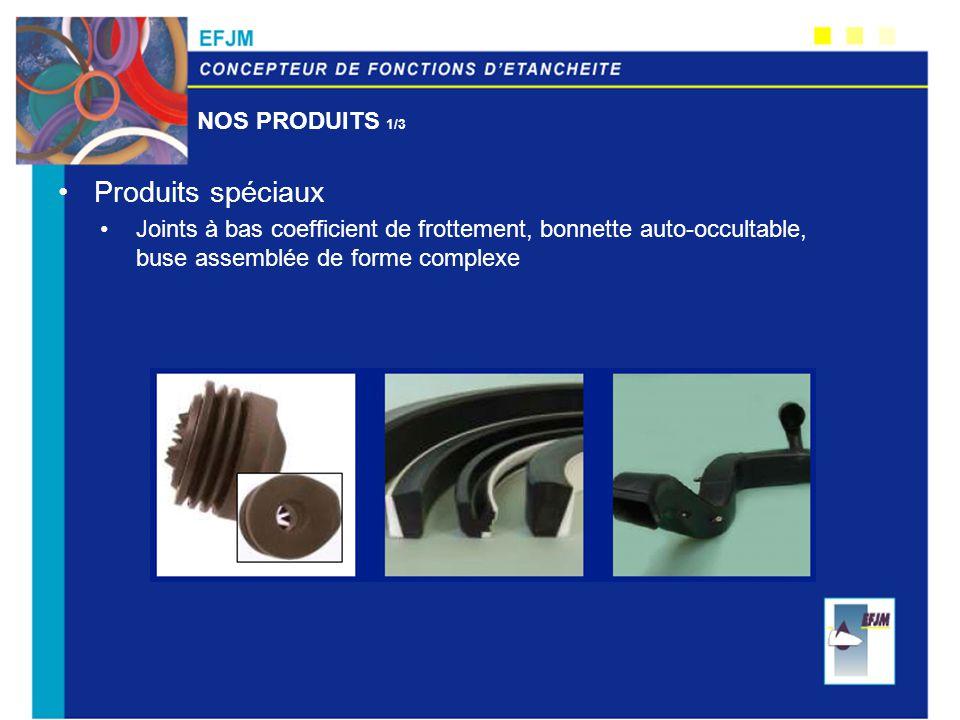 NOS PRODUITS 1/3 Produits spéciaux Joints à bas coefficient de frottement, bonnette auto-occultable, buse assemblée de forme complexe