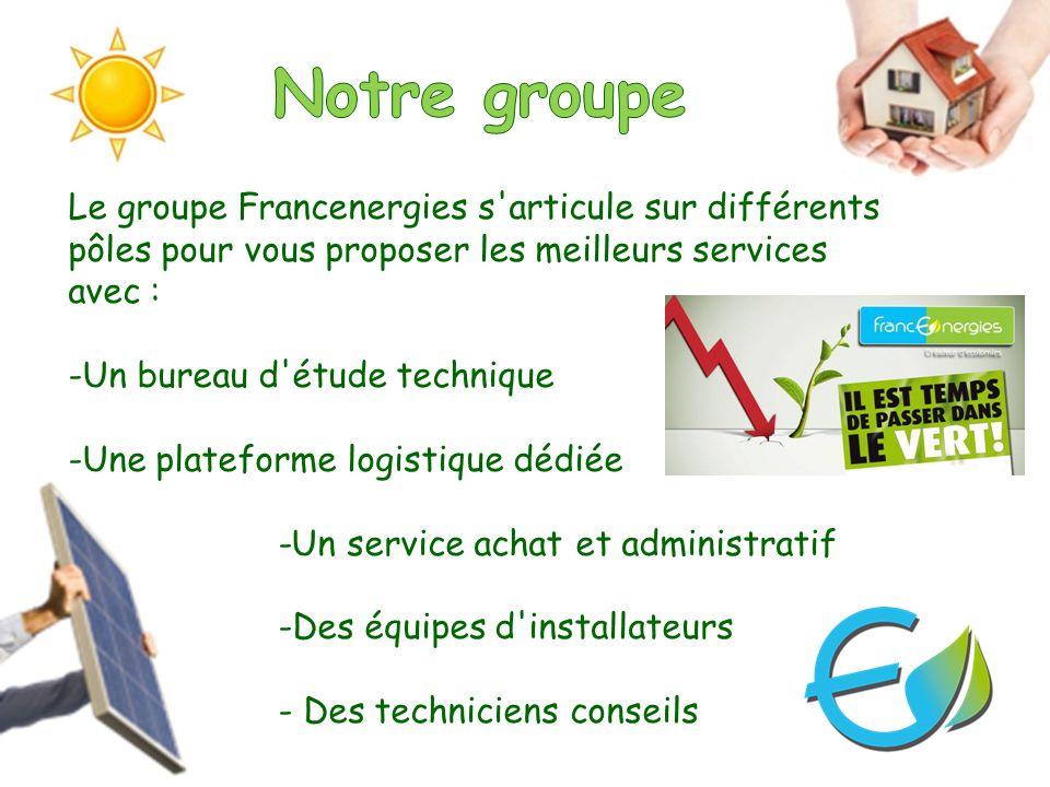 Le groupe Francenergies s articule sur différents pôles pour vous proposer les meilleurs services avec : -Un bureau d étude technique -Une plateforme logistique dédiée -Un service achat et administratif -Des équipes d installateurs - Des techniciens conseils