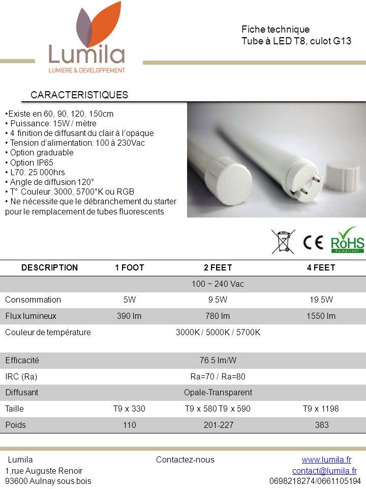 Existe en 60, 90, 120, 150cm Puissance: 15W / mètre 4 finition de diffusant du clair à lopaque Tension dalimentation: 100 à 230Vac Option graduable Option IP65 L70: 25 000hrs Angle de diffusion 120° T° Couleur: 3000, 5700°K ou RGB Ne nécessite que le débranchement du starter pour le remplacement de tubes fluorescents CARACTERISTIQUES Fiche technique Tube à LED T8, culot G13 Lumila Contactez-nous www.lumila.fr 1,rue Auguste Renoir contact@lumila.fr 93600 Aulnay sous bois 0698218274/0661105194www.lumila.frcontact@lumila.fr DESCRIPTION1 FOOT2 FEET4 FEET 100 ~ 240 Vac Consommation5W9.5W19.5W Flux lumineux390 lm780 lm1550 lm Couleur de température3000K / 5000K / 5700K Efficacité76.5 lm/W IRC (Ra)Ra=70 / Ra=80 DiffusantOpale-Transparent TailleT9 x 330T9 x 580 T9 x 590T9 x 1198 Poids110 201-227 383
