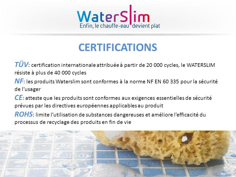 CERTIFICATIONS TÜV : certification internationale attribuée à partir de 20 000 cycles, le WATERSLIM résiste à plus de 40 000 cycles NF : les produits