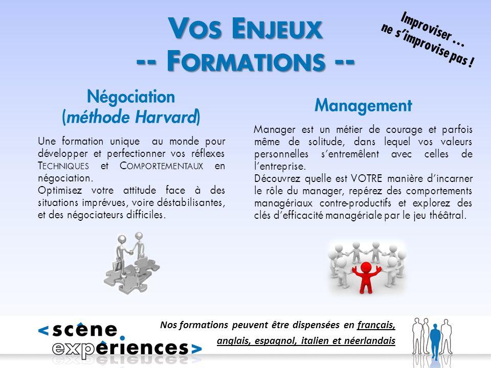 V OS E NJEUX -- F ORMATIONS -- Nos formations peuvent être dispensées en français, anglais, espagnol, italien et néerlandais Négociation (méthode Harvard) Une formation unique au monde pour développer et perfectionner vos réflexes T ECHNIQUES et C OMPORTEMENTAUX en négociation.