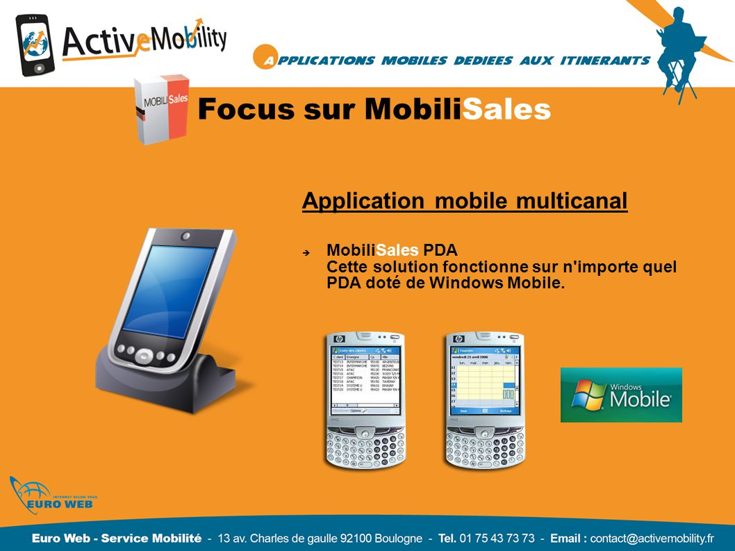 Focus sur MobiliSales Application mobile multicanal MobiliSales PDA Cette solution fonctionne sur n importe quel PDA doté de Windows Mobile.
