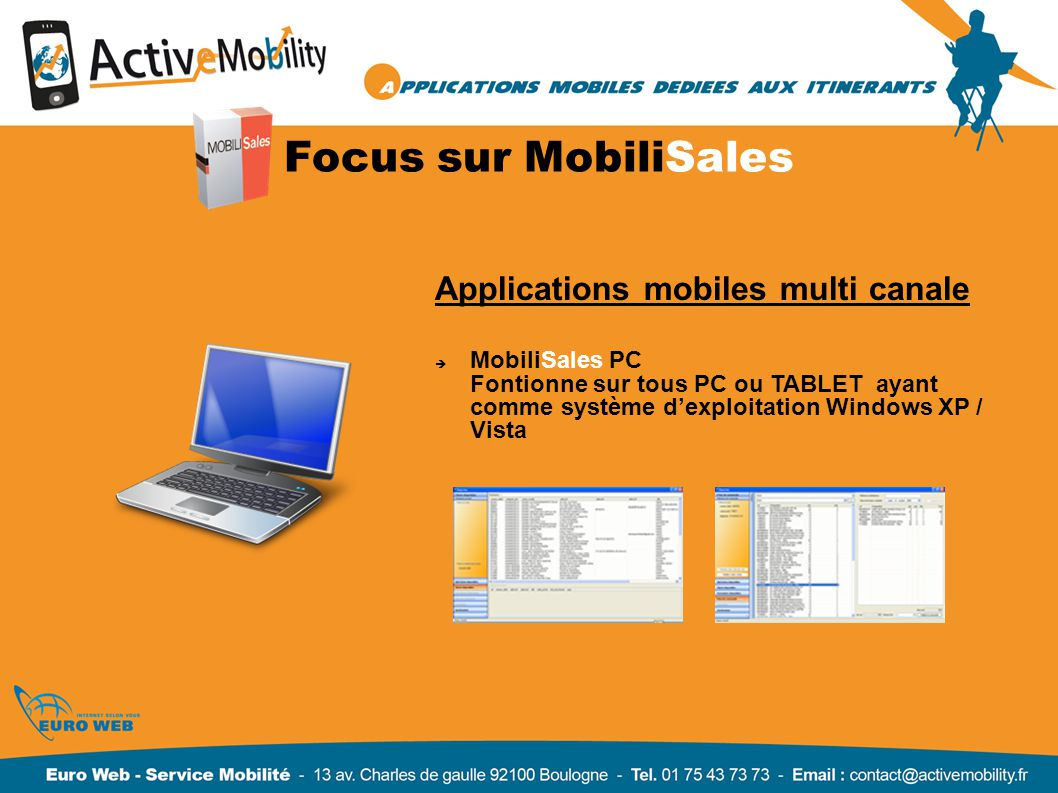 Focus sur MobiliSales Applications mobiles multi canale MobiliSales PC Fontionne sur tous PC ou TABLET ayant comme système dexploitation Windows XP / Vista