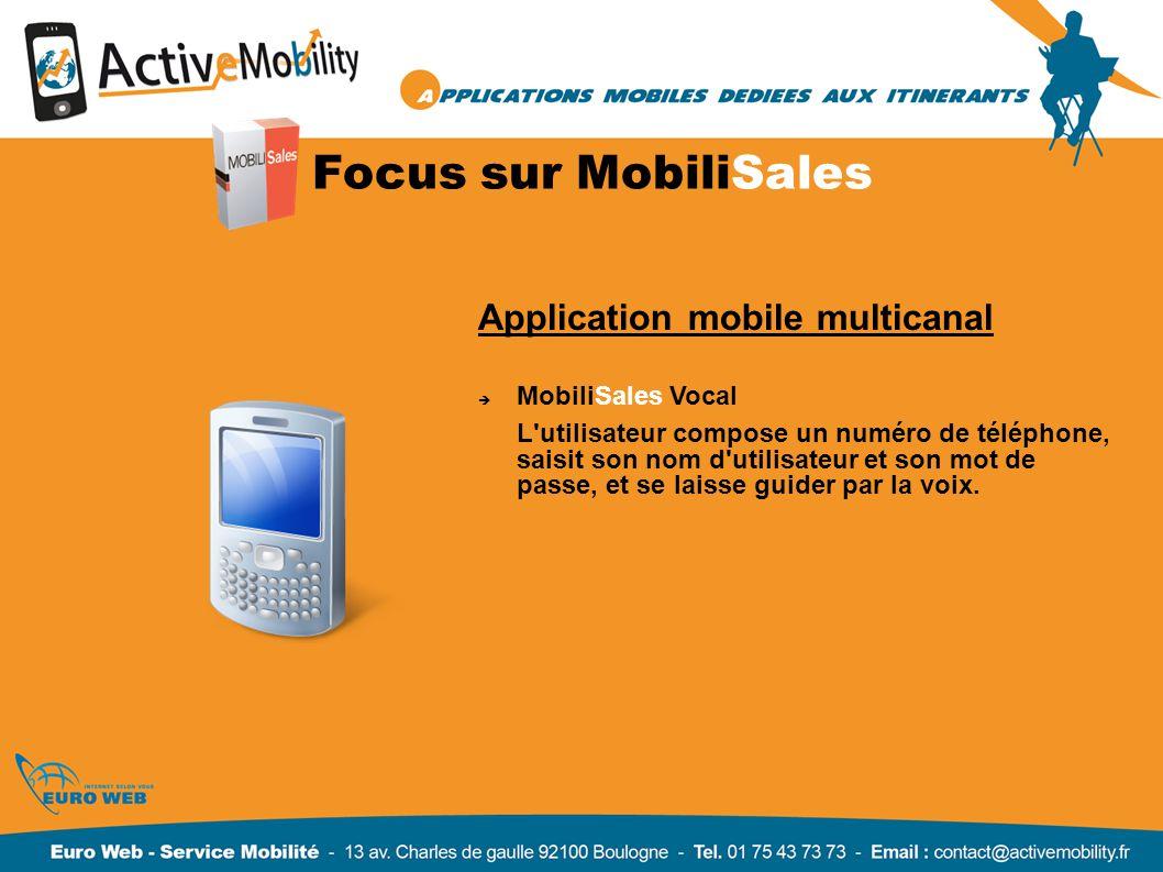 Focus sur MobiliSales Application mobile multicanal MobiliSales Vocal L utilisateur compose un numéro de téléphone, saisit son nom d utilisateur et son mot de passe, et se laisse guider par la voix.