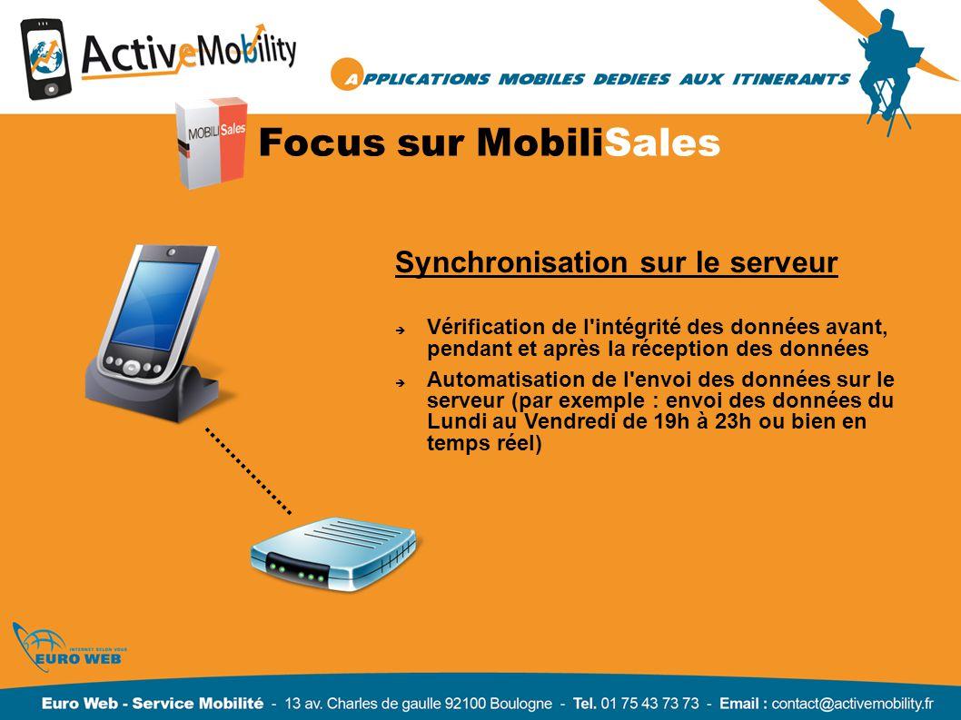 Focus sur MobiliSales Synchronisation sur le serveur Vérification de l intégrité des données avant, pendant et après la réception des données Automatisation de l envoi des données sur le serveur (par exemple : envoi des données du Lundi au Vendredi de 19h à 23h ou bien en temps réel)