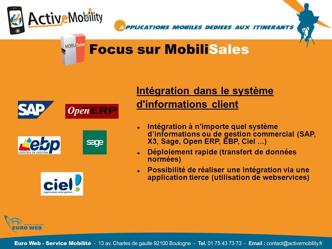 Focus sur MobiliSales Intégration dans le système d informations client Intégration à n importe quel système dinformations ou de gestion commercial (SAP, X3, Sage, Open ERP, EBP, Ciel...) Déploiement rapide (transfert de données normées) Possibilité de réaliser une intégration via une application tierce (utilisation de webservices)