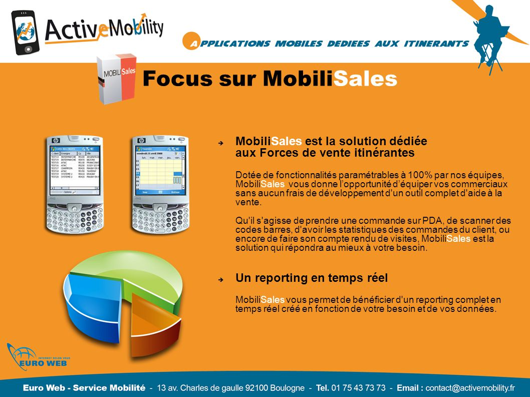 Focus sur MobiliSales MobiliSales est la solution dédiée aux Forces de vente itinérantes Dotée de fonctionnalités paramétrables à 100% par nos équipes