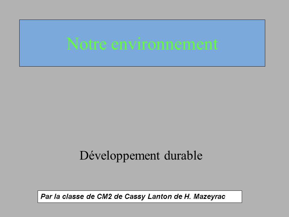 Notre environnement Développement durable Par la classe de CM2 de Cassy Lanton de H. Mazeyrac