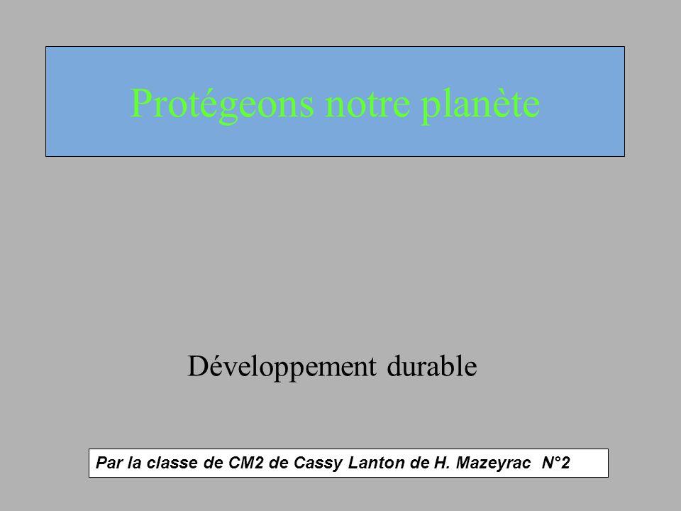 Protégeons notre planète Développement durable Par la classe de CM2 de Cassy Lanton de H. Mazeyrac N°2