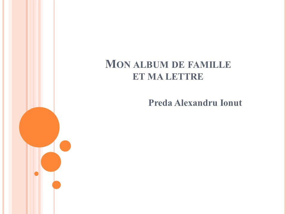 M ON ALBUM DE FAMILLE ET MA LETTRE Preda Alexandru Ionut