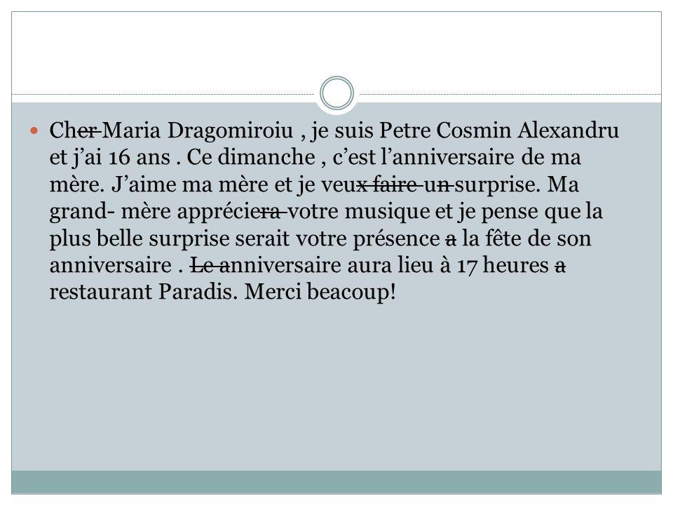 Cher Maria Dragomiroiu, je suis Petre Cosmin Alexandru et jai 16 ans. Ce dimanche, cest lanniversaire de ma mère. Jaime ma mère et je veux faire un su