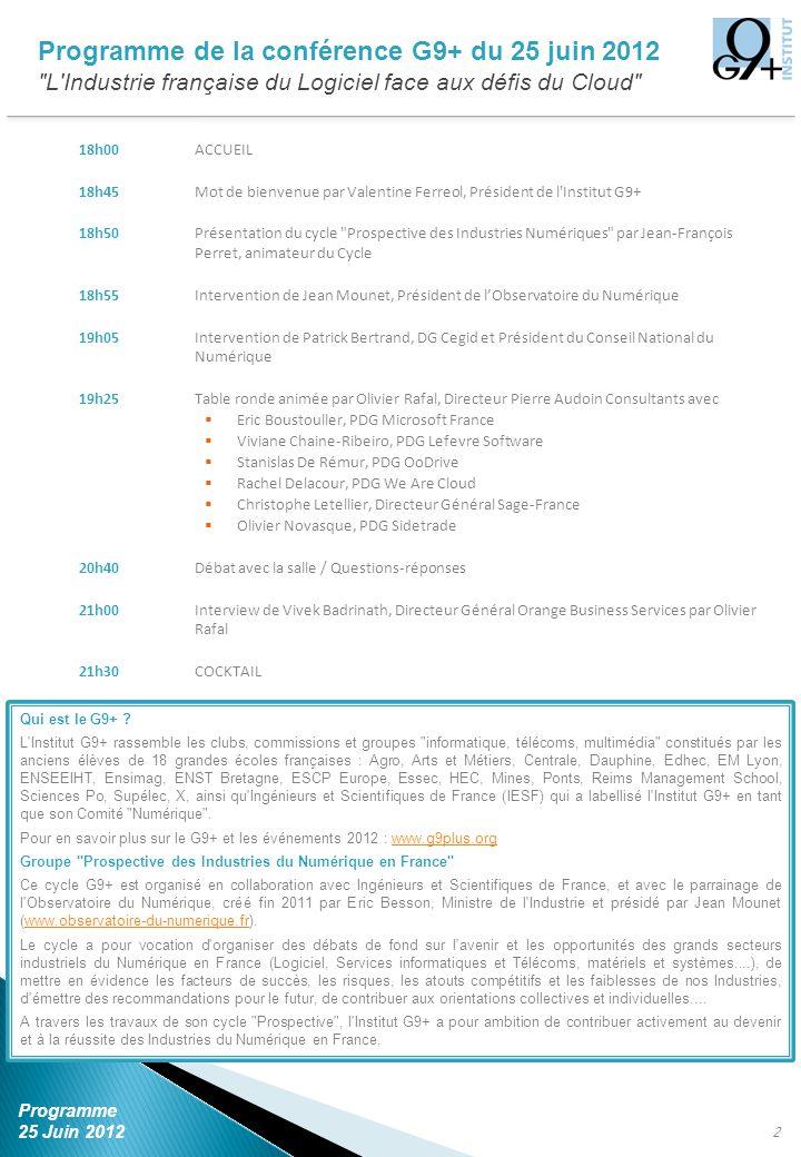 18h00ACCUEIL 18h45Mot de bienvenue par Valentine Ferreol, Président de l Institut G9+ 18h50Présentation du cycle Prospective des Industries Numériques par Jean-François Perret, animateur du Cycle 18h55Intervention de Jean Mounet, Président de lObservatoire du Numérique 19h05Intervention de Patrick Bertrand, DG Cegid et Président du Conseil National du Numérique 19h25Table ronde animée par Olivier Rafal, Directeur Pierre Audoin Consultants avec Eric Boustouller, PDG Microsoft France Viviane Chaine-Ribeiro, PDG Lefevre Software Stanislas De Rémur, PDG OoDrive Rachel Delacour, PDG We Are Cloud Christophe Letellier, Directeur Général Sage-France Olivier Novasque, PDG Sidetrade 20h40Débat avec la salle / Questions-réponses 21h00Interview de Vivek Badrinath, Directeur Général Orange Business Services par Olivier Rafal 21h30COCKTAIL 2 Programme de la conférence G9+ du 25 juin 2012 L Industrie française du Logiciel face aux défis du Cloud Programme 25 Juin 2012 Qui est le G9+ .