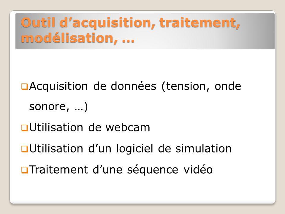 Outil dacquisition, traitement, modélisation, … Acquisition de données (tension, onde sonore, …) Utilisation de webcam Utilisation dun logiciel de simulation Traitement dune séquence vidéo