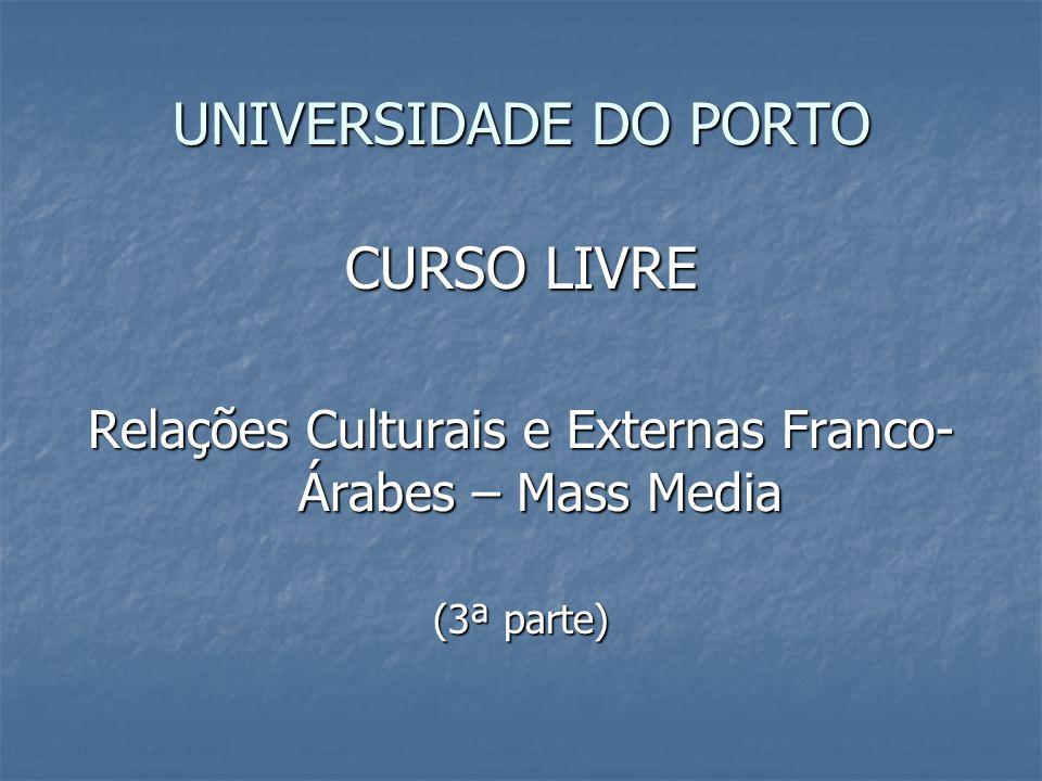 UNIVERSIDADE DO PORTO CURSO LIVRE Relações Culturais e Externas Franco- Árabes – Mass Media (3ª parte)