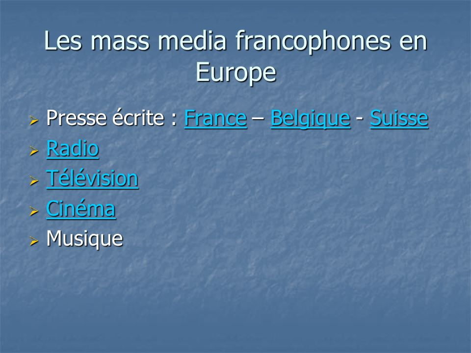 Les mass media francophones en Europe Presse écrite : France – Belgique - Suisse Presse écrite : France – Belgique - SuisseFranceBelgiqueSuisseFranceBelgiqueSuisse Radio Radio Radio Télévision Télévision Télévision Cinéma Cinéma Cinéma Musique Musique