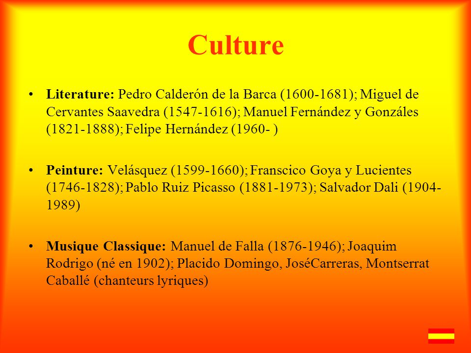 Culture Literature: Pedro Calderón de la Barca (1600-1681); Miguel de Cervantes Saavedra (1547-1616); Manuel Fernández y Gonzáles (1821-1888); Felipe Hernández (1960- ) Peinture: Velásquez (1599-1660); Franscico Goya y Lucientes (1746-1828); Pablo Ruiz Picasso (1881-1973); Salvador Dali (1904- 1989) Musique Classique: Manuel de Falla (1876-1946); Joaquim Rodrigo (né en 1902); Placido Domingo, JoséCarreras, Montserrat Caballé (chanteurs lyriques)