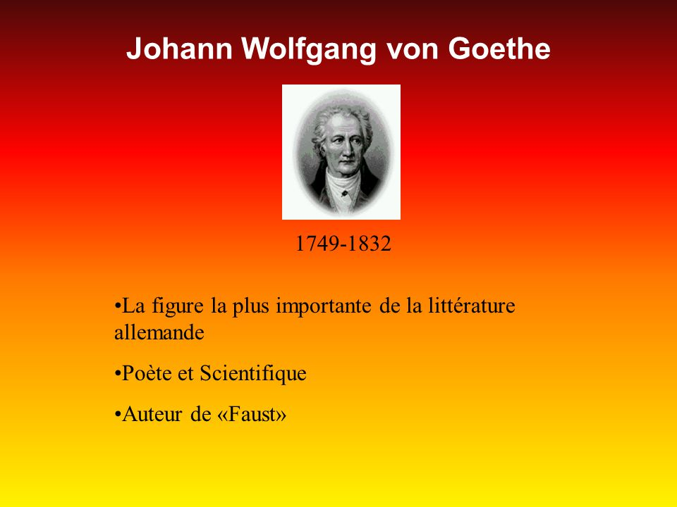 Johann Wolfgang von Goethe 1749-1832 La figure la plus importante de la littérature allemande Poète et Scientifique Auteur de «Faust»