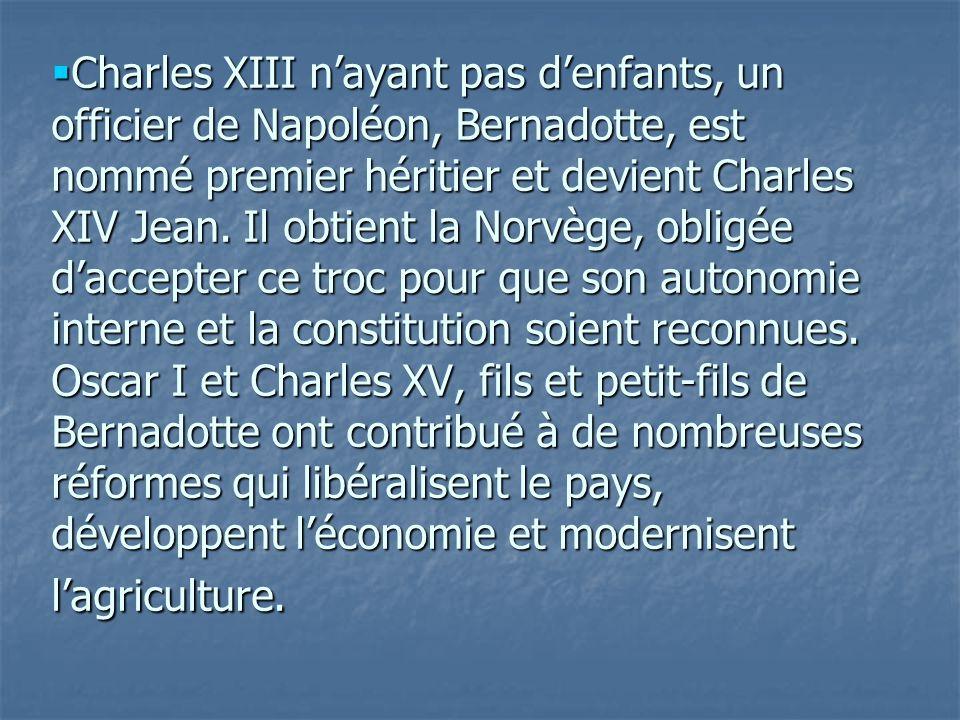 Charles XIII nayant pas denfants, un officier de Napoléon, Bernadotte, est nommé premier héritier et devient Charles XIV Jean. Il obtient la Norvège,