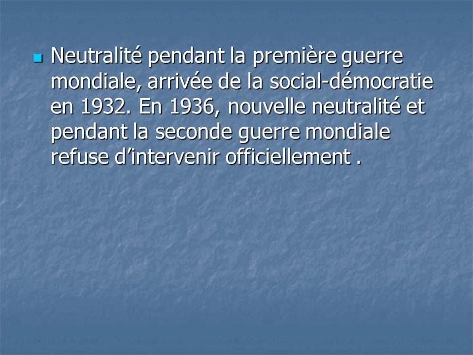 Neutralité pendant la première guerre mondiale, arrivée de la social-démocratie en 1932. En 1936, nouvelle neutralité et pendant la seconde guerre mon