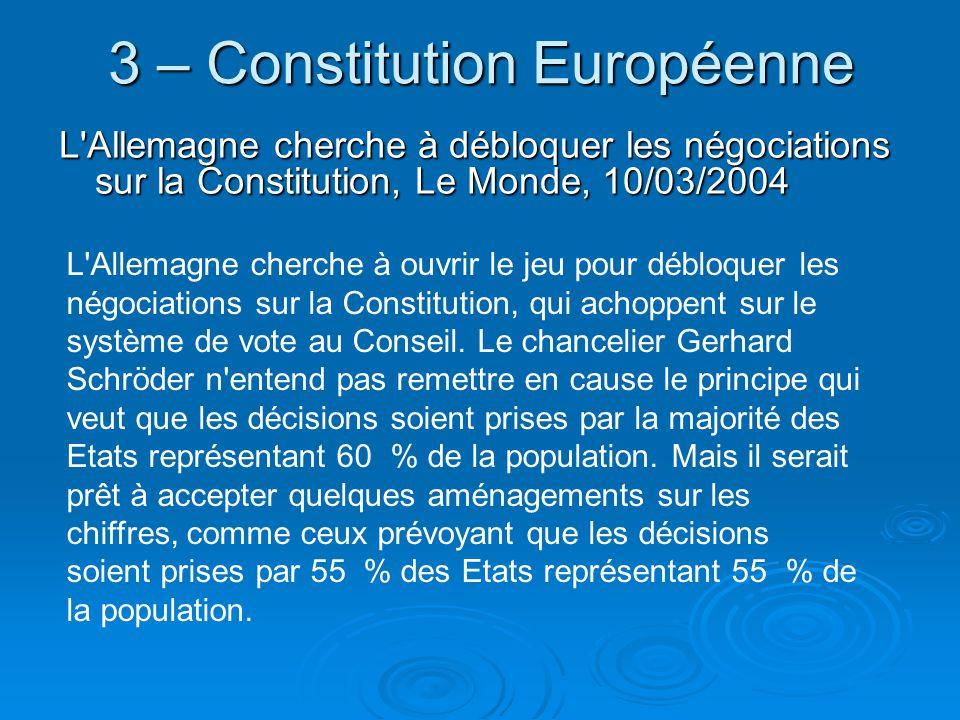 3 – Constitution Européenne L Allemagne cherche à débloquer les négociations sur la Constitution, Le Monde, 10/03/2004 L Allemagne cherche à ouvrir le jeu pour débloquer les négociations sur la Constitution, qui achoppent sur le système de vote au Conseil.