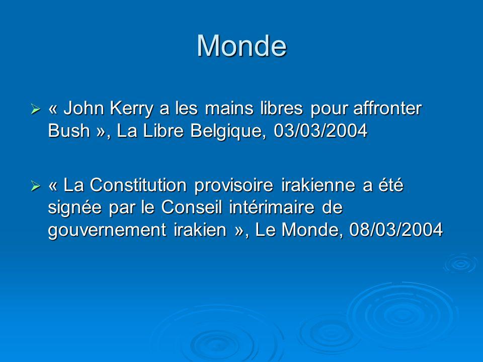 Monde « John Kerry a les mains libres pour affronter Bush », La Libre Belgique, 03/03/2004 « John Kerry a les mains libres pour affronter Bush », La Libre Belgique, 03/03/2004 « La Constitution provisoire irakienne a été signée par le Conseil intérimaire de gouvernement irakien », Le Monde, 08/03/2004 « La Constitution provisoire irakienne a été signée par le Conseil intérimaire de gouvernement irakien », Le Monde, 08/03/2004