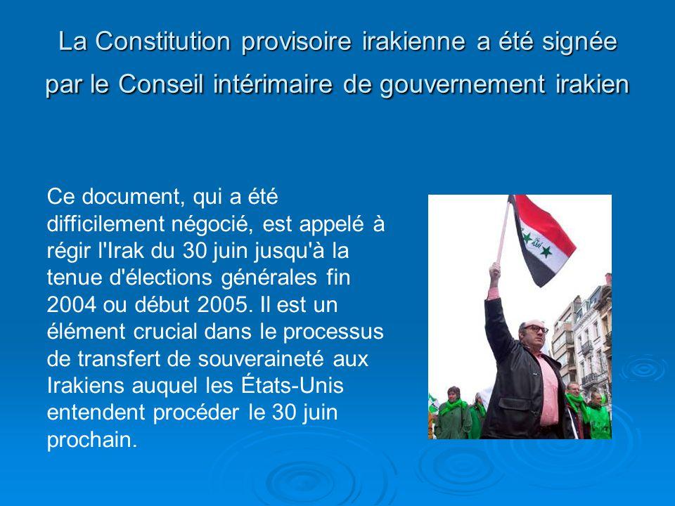 La Constitution provisoire irakienne a été signée par le Conseil intérimaire de gouvernement irakien Ce document, qui a été difficilement négocié, est appelé à régir l Irak du 30 juin jusqu à la tenue d élections générales fin 2004 ou début 2005.