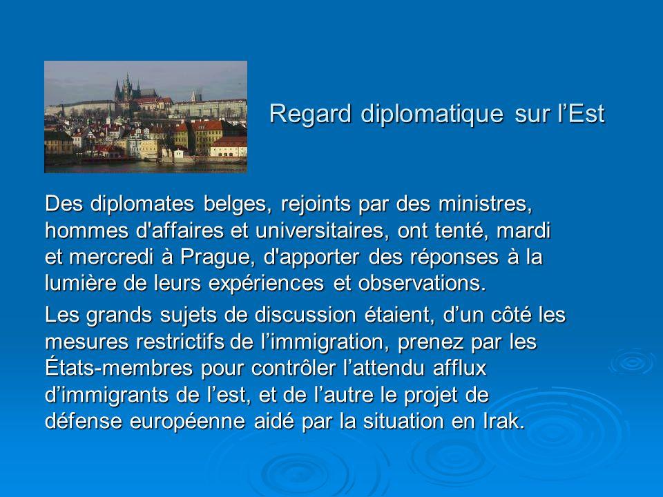 Regard diplomatique sur lEst Des diplomates belges, rejoints par des ministres, hommes d affaires et universitaires, ont tenté, mardi et mercredi à Prague, d apporter des réponses à la lumière de leurs expériences et observations.