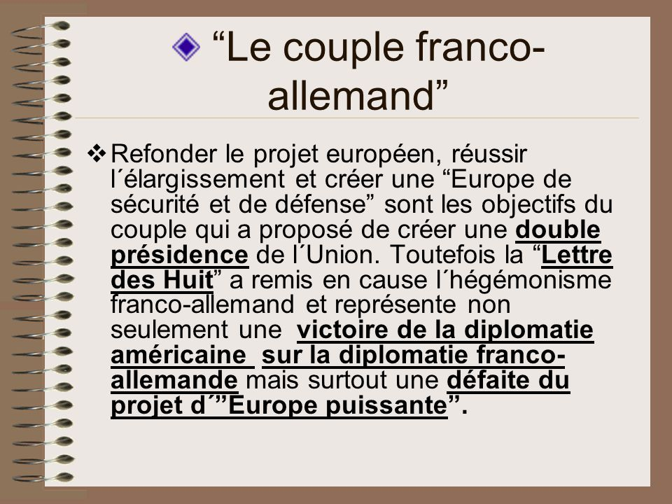 Le couple franco- allemand Refonder le projet européen, réussir l´élargissement et créer une Europe de sécurité et de défense sont les objectifs du couple qui a proposé de créer une double présidence de l´Union.