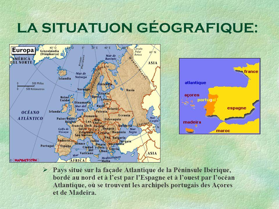 LA SITUATUON GÉOGRAFIQUE: Pays situé sur la façade Atlantique de la Péninsule Ibérique, bordé au nord et à lest par lEspagne et à louest par locéan At