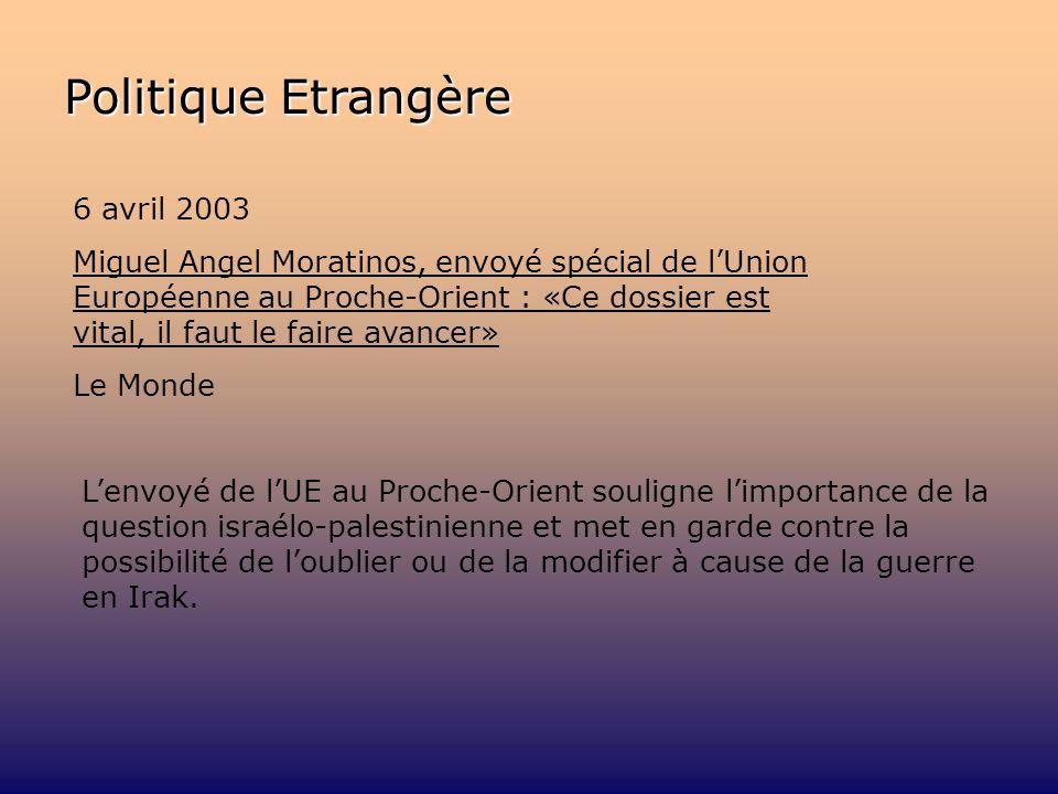 Politique Etrangère 6 avril 2003 Miguel Angel Moratinos, envoyé spécial de lUnion Européenne au Proche-Orient : «Ce dossier est vital, il faut le faire avancer» Le Monde Lenvoyé de lUE au Proche-Orient souligne limportance de la question israélo-palestinienne et met en garde contre la possibilité de loublier ou de la modifier à cause de la guerre en Irak.